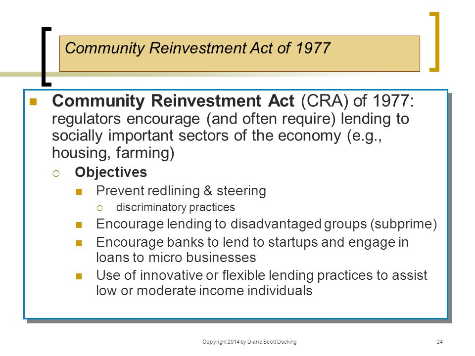 Community Reinvestment Act (CRA) of 1977: regulators encourage (and often require) lending to socially important sectors of the economy (e.g., housing