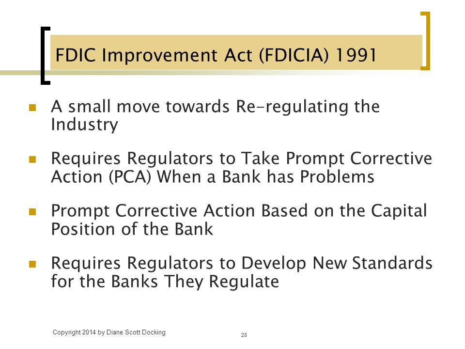 FDIC Improvement Act (FDICIA) 1991 A small move towards Re-regulating the Industry Requires Regulators to Take Prompt Corrective Action (PCA) When a B