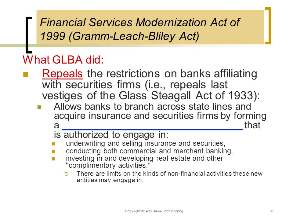30 Financial Services Modernization Act of 1999 (Gramm-Leach-Bliley Act) What GLBA did: Repeals the restrictions on banks affiliating with securities