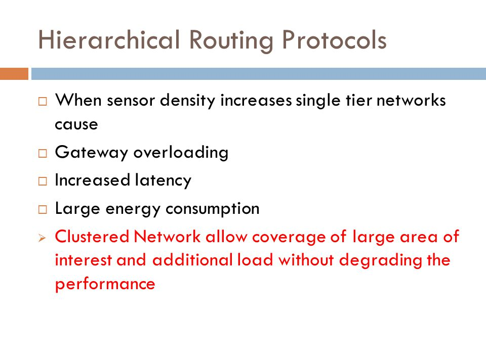 Hierarchical Routing Protocols  When sensor density increases single tier networks cause  Gateway overloading  Increased latency  Large energy con
