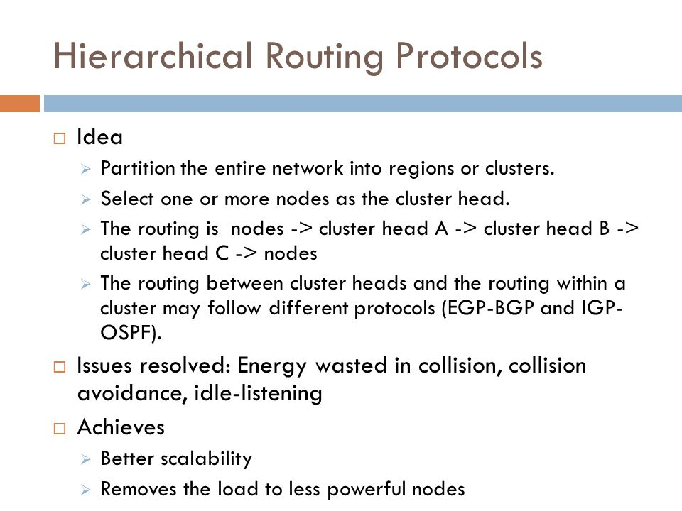 Hierarchical Routing Protocols  Idea  Partition the entire network into regions or clusters.  Select one or more nodes as the cluster head.  The r