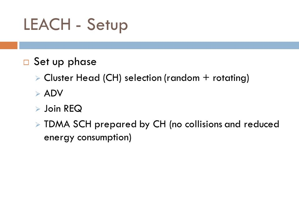 LEACH - Setup  Set up phase  Cluster Head (CH) selection (random + rotating)  ADV  Join REQ  TDMA SCH prepared by CH (no collisions and reduced e