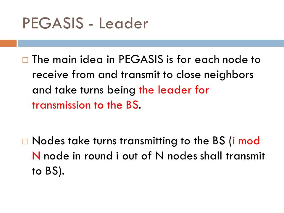 PEGASIS - Leader  The main idea in PEGASIS is for each node to receive from and transmit to close neighbors and take turns being the leader for trans