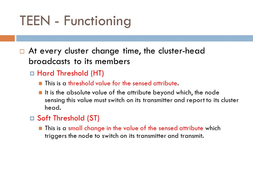 TEEN - Functioning  At every cluster change time, the cluster-head broadcasts to its members  Hard Threshold (HT) This is a threshold value for the sensed attribute.
