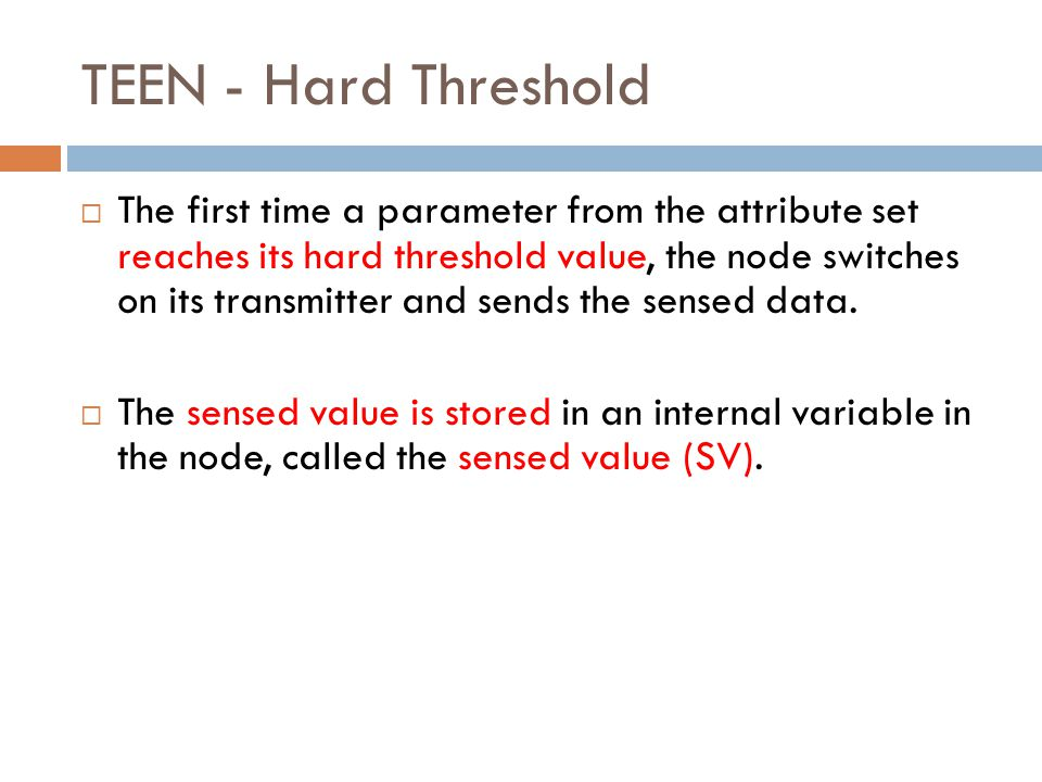 TEEN - Hard Threshold  The first time a parameter from the attribute set reaches its hard threshold value, the node switches on its transmitter and sends the sensed data.