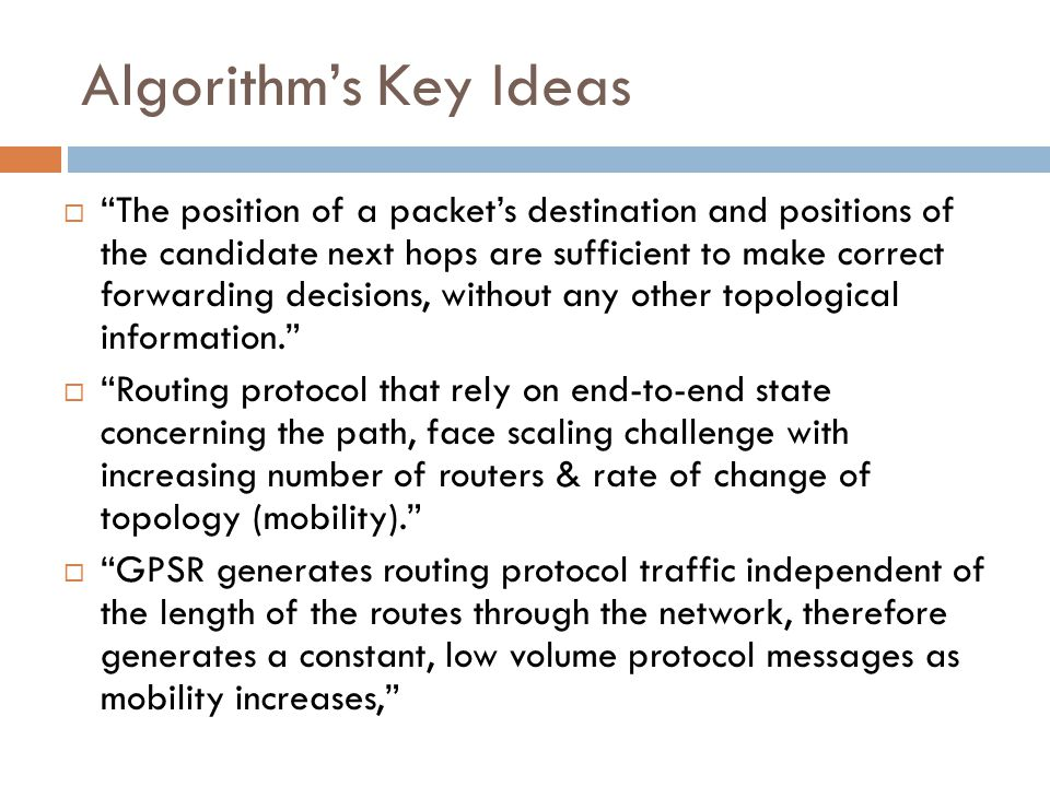 Algorithm's Key Ideas  The position of a packet's destination and positions of the candidate next hops are sufficient to make correct forwarding decisions, without any other topological information.  Routing protocol that rely on end-to-end state concerning the path, face scaling challenge with increasing number of routers & rate of change of topology (mobility).  GPSR generates routing protocol traffic independent of the length of the routes through the network, therefore generates a constant, low volume protocol messages as mobility increases,