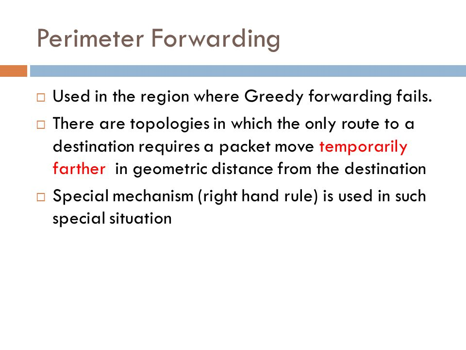 Perimeter Forwarding  Used in the region where Greedy forwarding fails.  There are topologies in which the only route to a destination requires a pa