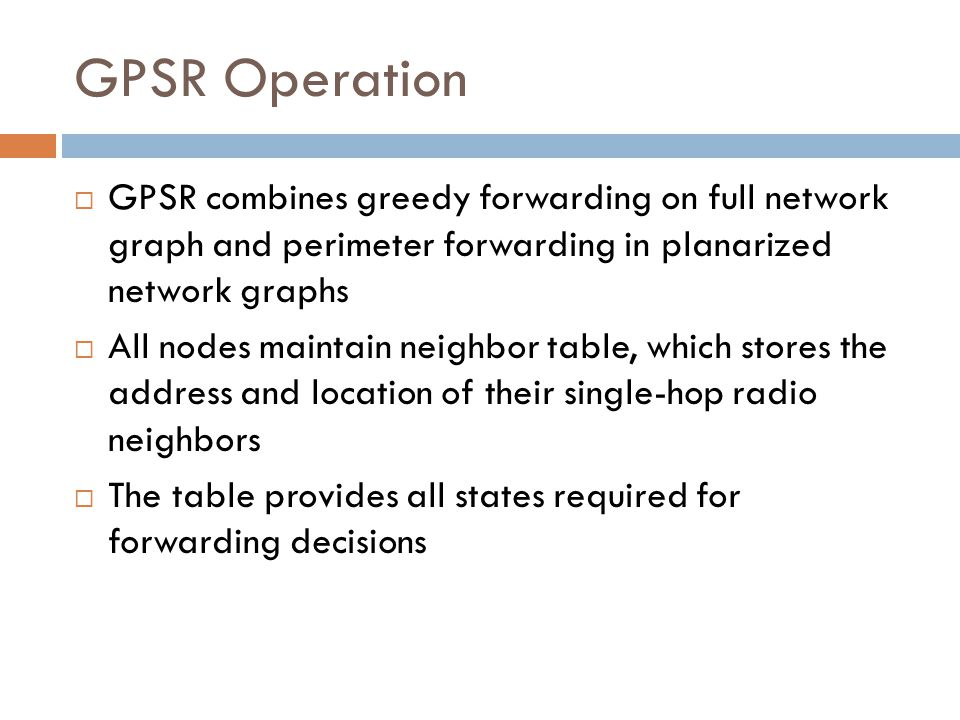 GPSR Operation  GPSR combines greedy forwarding on full network graph and perimeter forwarding in planarized network graphs  All nodes maintain neig