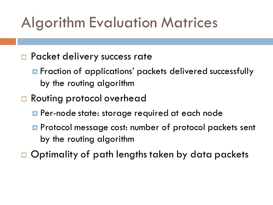 Algorithm Evaluation Matrices  Packet delivery success rate  Fraction of applications' packets delivered successfully by the routing algorithm  Routing protocol overhead  Per-node state: storage required at each node  Protocol message cost: number of protocol packets sent by the routing algorithm  Optimality of path lengths taken by data packets