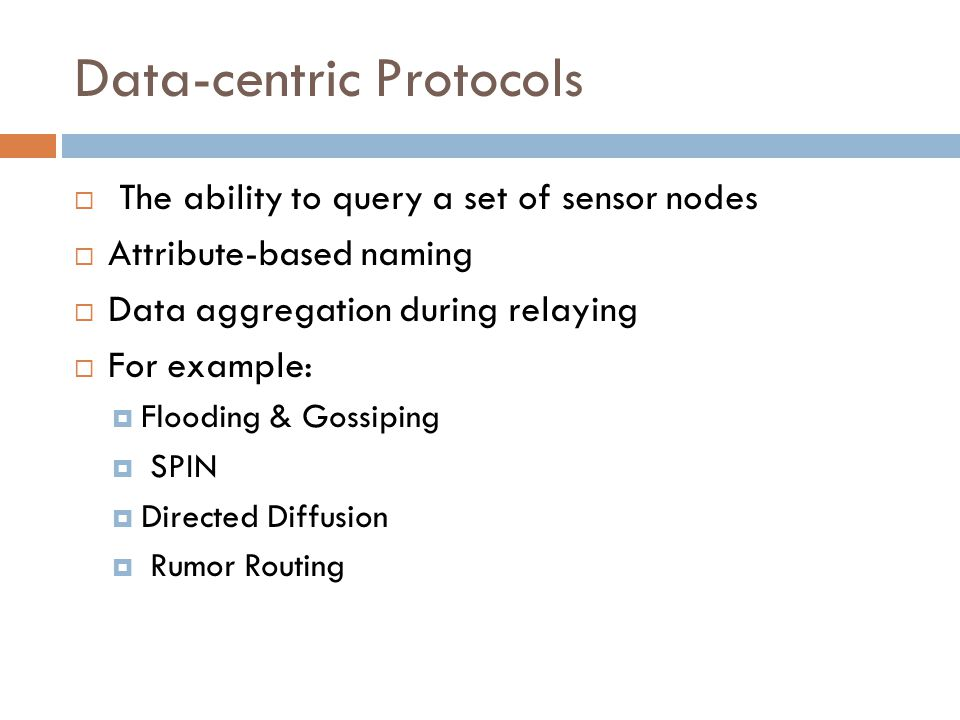 Data-centric Protocols  The ability to query a set of sensor nodes  Attribute-based naming  Data aggregation during relaying  For example:  Flood