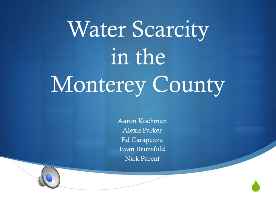  Water Scarcity in the Monterey County Aaron Kochman Alexis Parker Ed Carapezza Evan Brunsfold Nick Parent