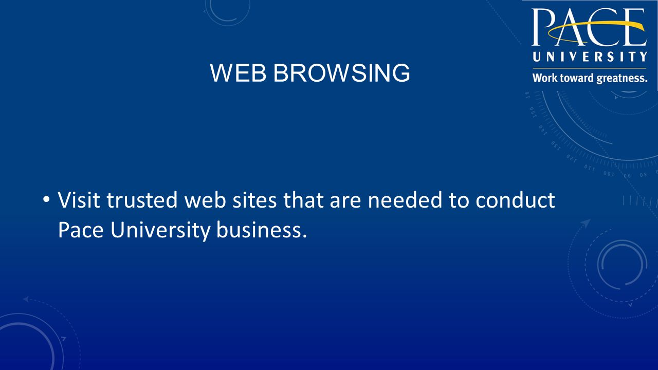 WEB BROWSING Visit trusted web sites that are needed to conduct Pace University business.