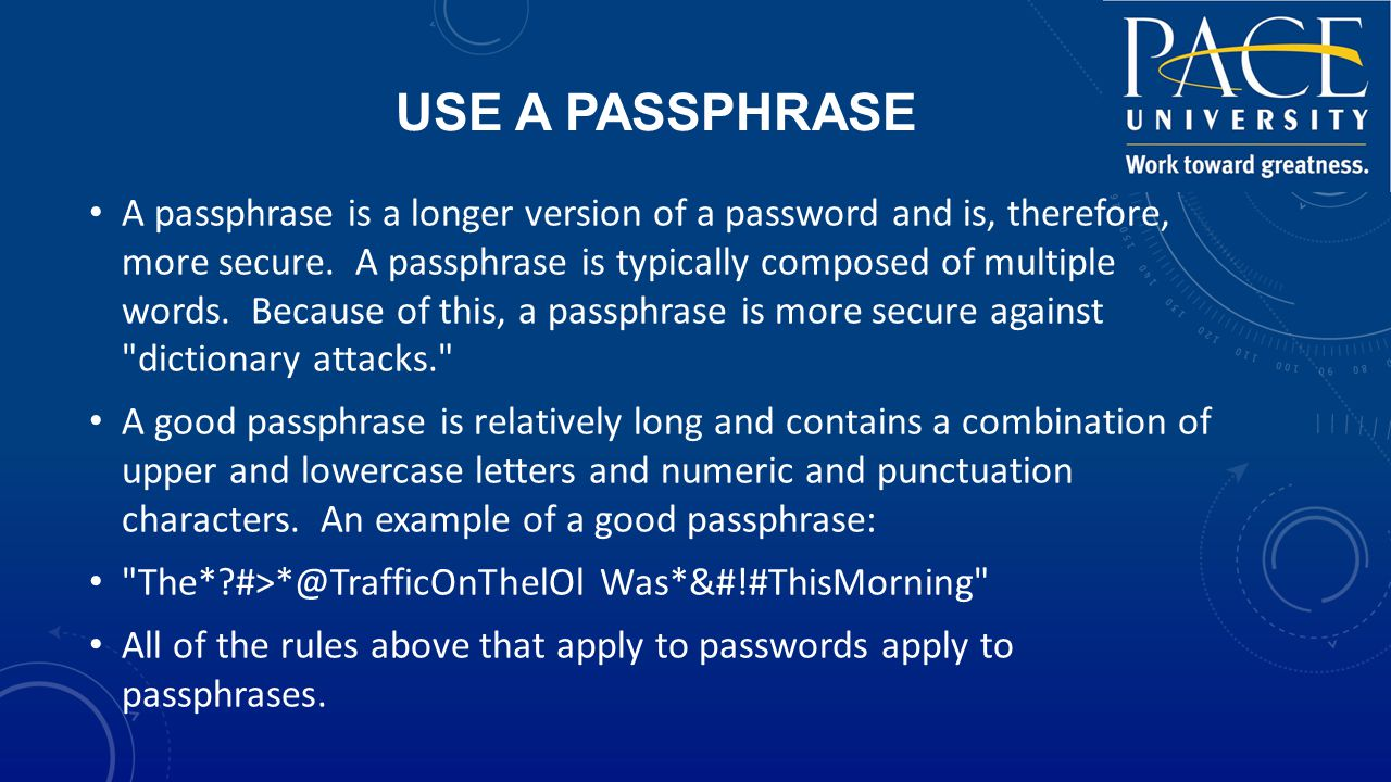 USE A PASSPHRASE A passphrase is a longer version of a password and is, therefore, more secure.