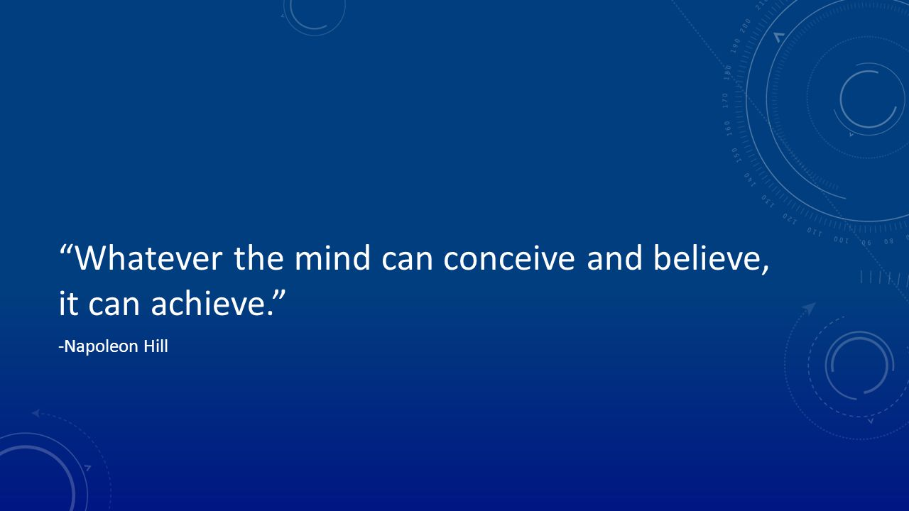 Whatever the mind can conceive and believe, it can achieve. -Napoleon Hill