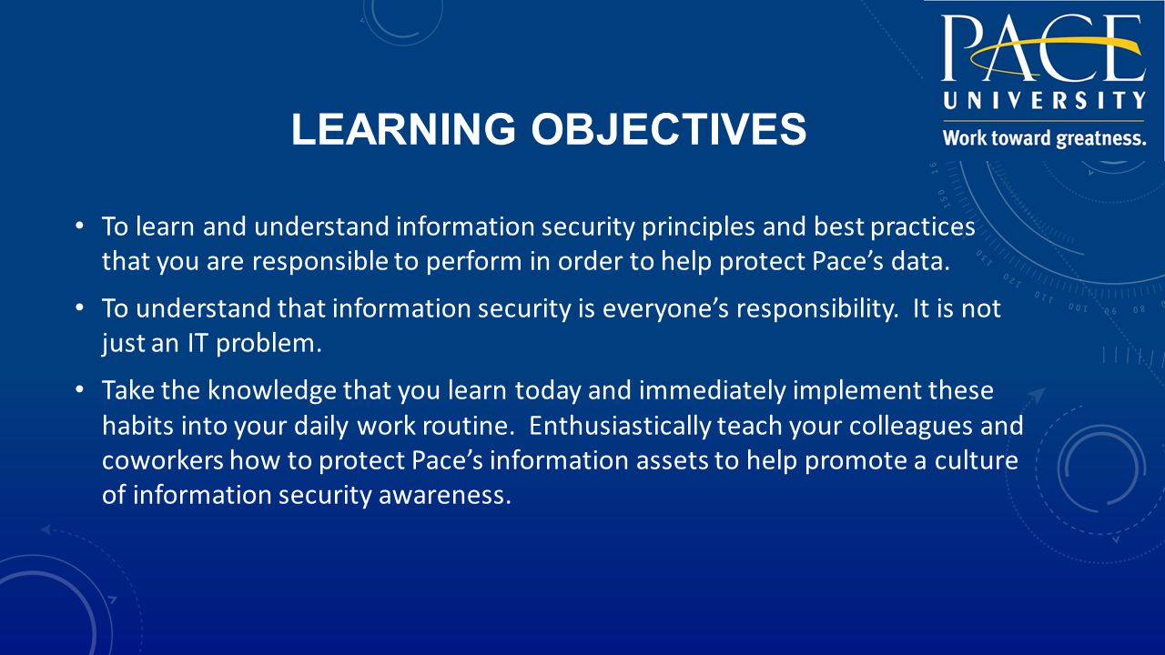 LEARNING OBJECTIVES To learn and understand information security principles and best practices that you are responsible to perform in order to help protect Pace's data.