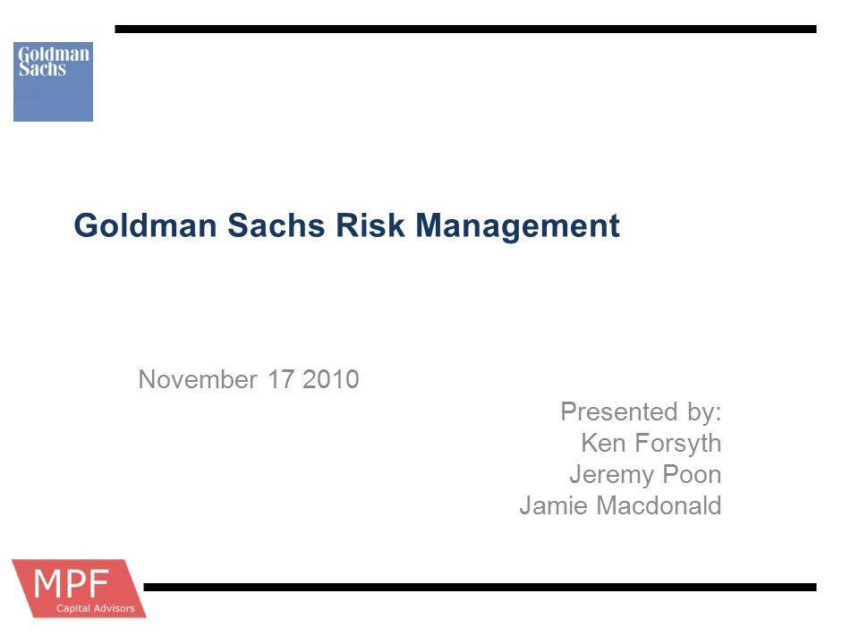 Goldman Sachs Risk Management November 17 2010 Presented by: Ken Forsyth Jeremy Poon Jamie Macdonald