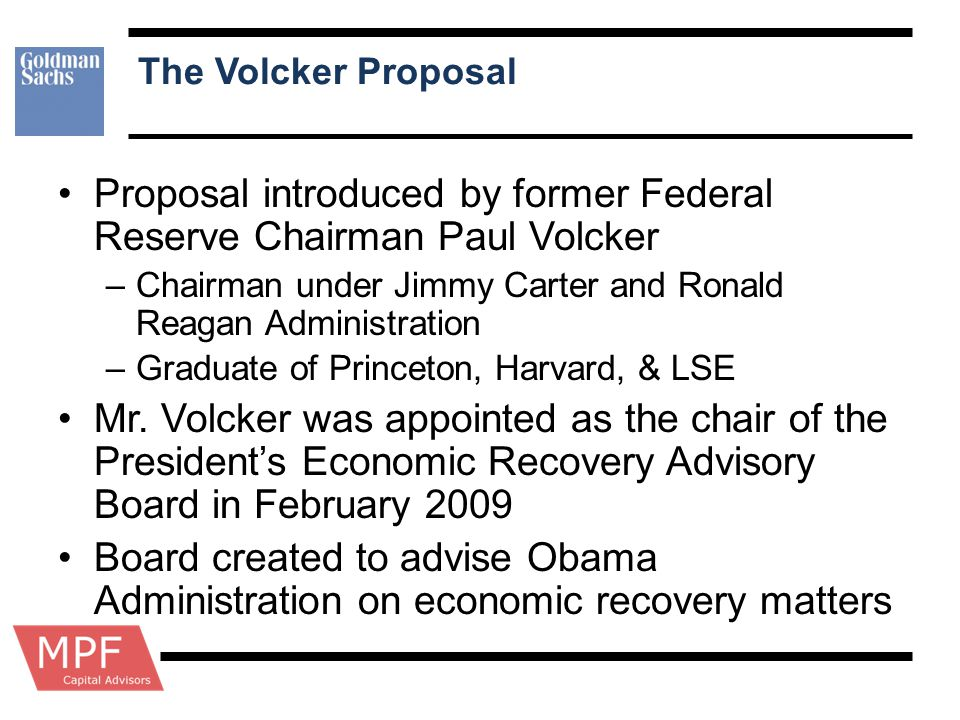 The Volcker Proposal Proposal introduced by former Federal Reserve Chairman Paul Volcker –Chairman under Jimmy Carter and Ronald Reagan Administration