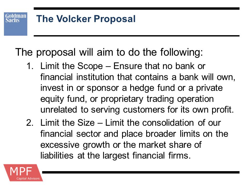 The Volcker Proposal The proposal will aim to do the following: 1.Limit the Scope – Ensure that no bank or financial institution that contains a bank