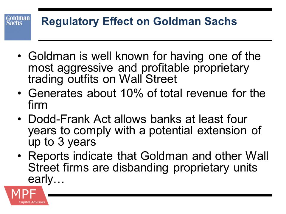 Regulatory Effect on Goldman Sachs Goldman is well known for having one of the most aggressive and profitable proprietary trading outfits on Wall Stre