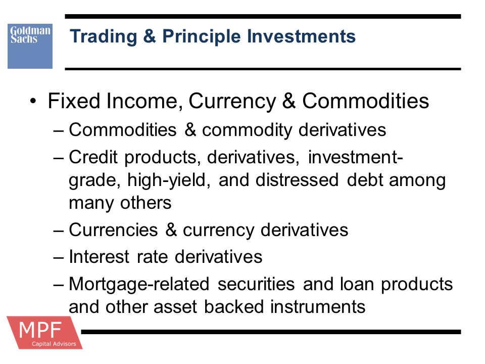 Trading & Principle Investments Fixed Income, Currency & Commodities –Commodities & commodity derivatives –Credit products, derivatives, investment- g