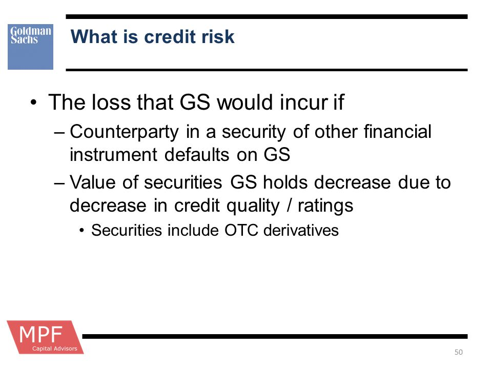 What is credit risk The loss that GS would incur if –Counterparty in a security of other financial instrument defaults on GS –Value of securities GS h