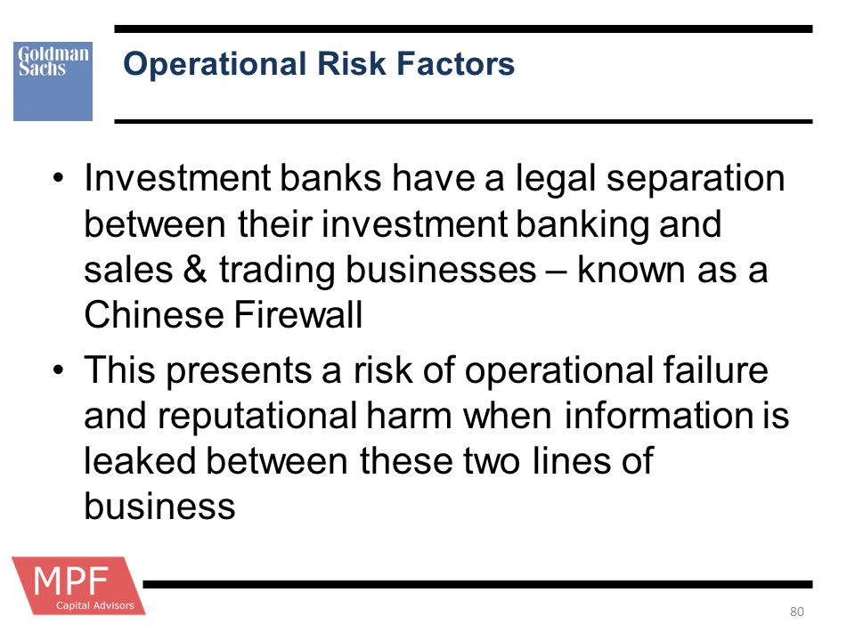Operational Risk Factors Investment banks have a legal separation between their investment banking and sales & trading businesses – known as a Chinese