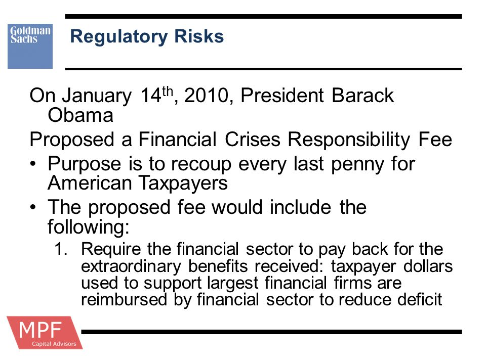 Regulatory Risks On January 14 th, 2010, President Barack Obama Proposed a Financial Crises Responsibility Fee Purpose is to recoup every last penny f