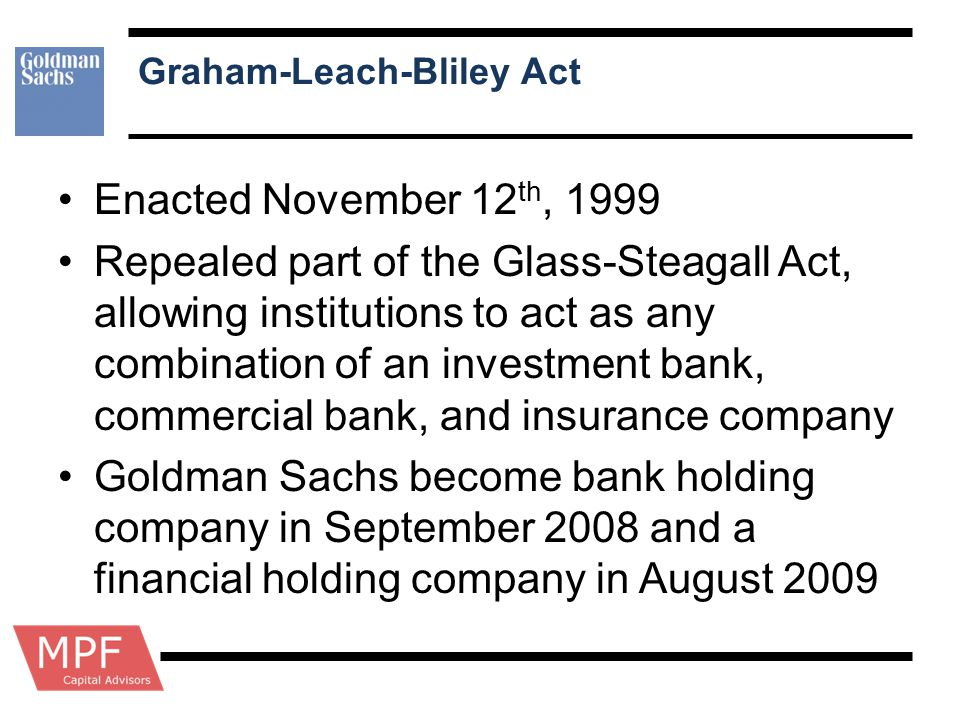 Graham-Leach-Bliley Act Enacted November 12 th, 1999 Repealed part of the Glass-Steagall Act, allowing institutions to act as any combination of an in