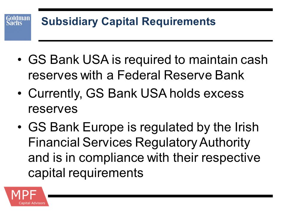Subsidiary Capital Requirements GS Bank USA is required to maintain cash reserves with a Federal Reserve Bank Currently, GS Bank USA holds excess rese