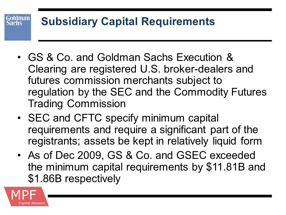 Subsidiary Capital Requirements GS & Co. and Goldman Sachs Execution & Clearing are registered U.S. broker-dealers and futures commission merchants su