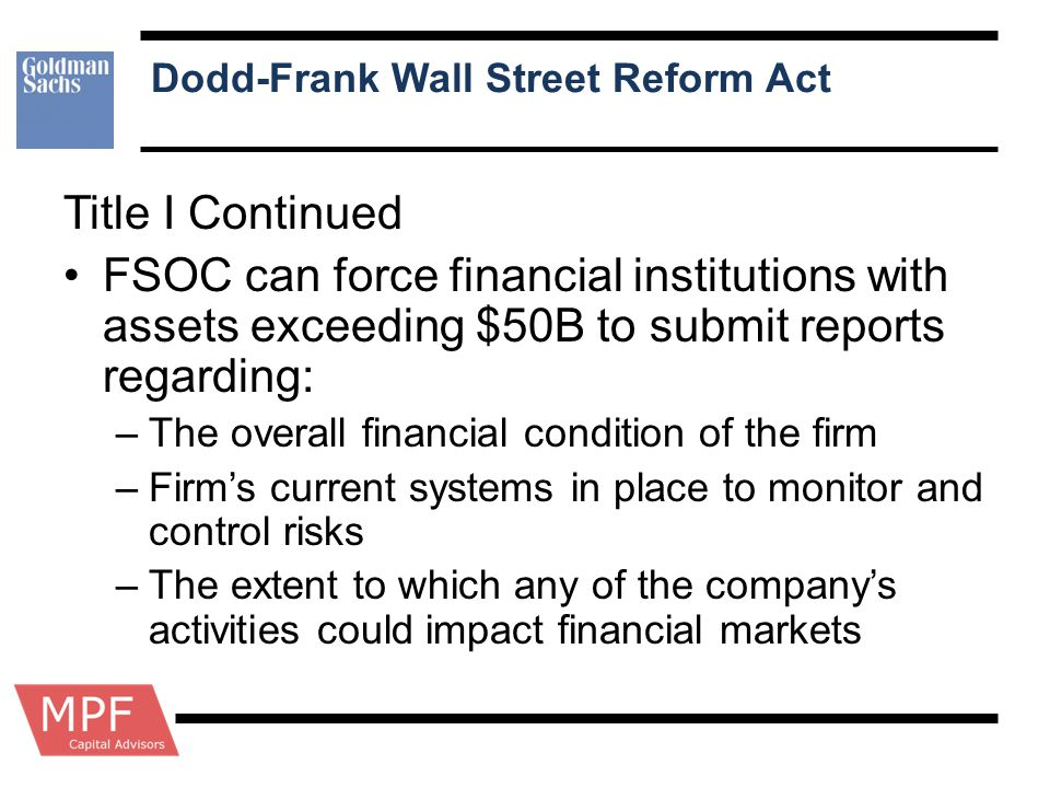 Dodd-Frank Wall Street Reform Act Title I Continued FSOC can force financial institutions with assets exceeding $50B to submit reports regarding: –The