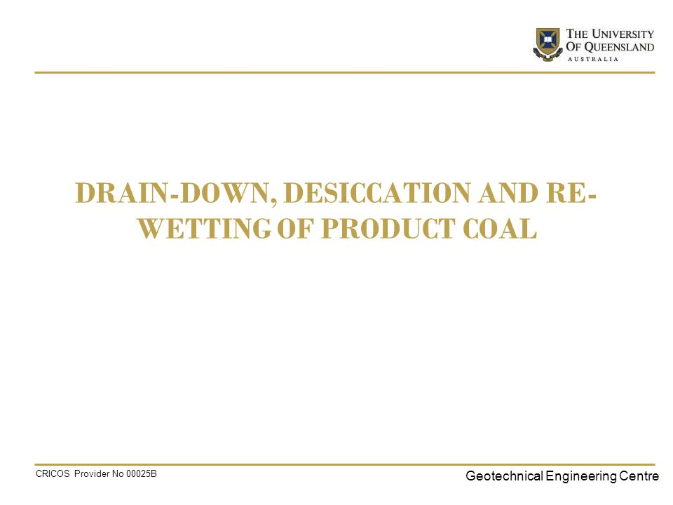 Geotechnical Engineering Centre CRICOS Provider No 00025B DRAIN-DOWN, DESICCATION AND RE- WETTING OF PRODUCT COAL
