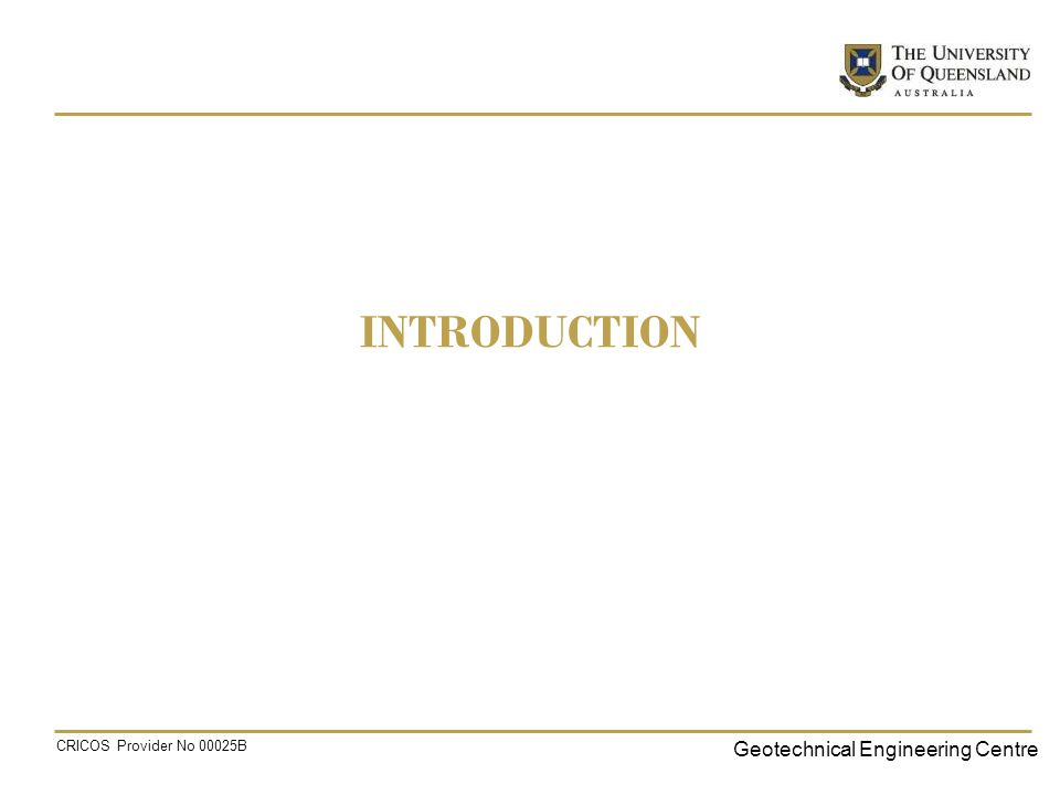 Geotechnical Engineering Centre CRICOS Provider No 00025B INTRODUCTION