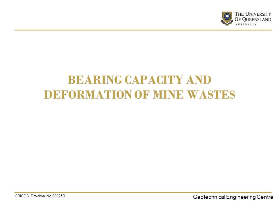 Geotechnical Engineering Centre CRICOS Provider No 00025B BEARING CAPACITY AND DEFORMATION OF MINE WASTES
