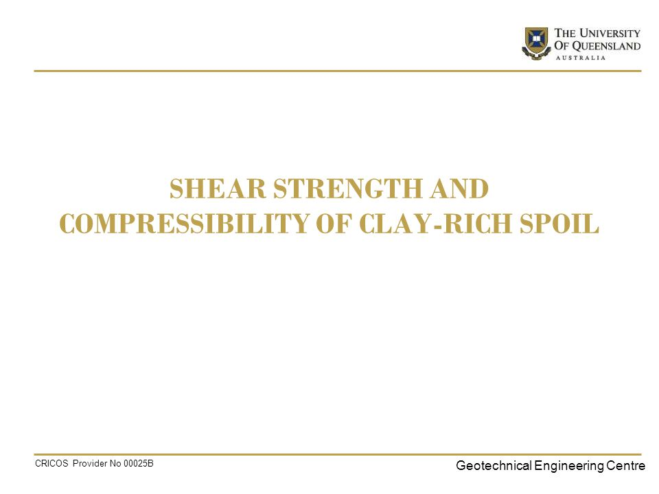 Geotechnical Engineering Centre CRICOS Provider No 00025B SHEAR STRENGTH AND COMPRESSIBILITY OF CLAY-RICH SPOIL