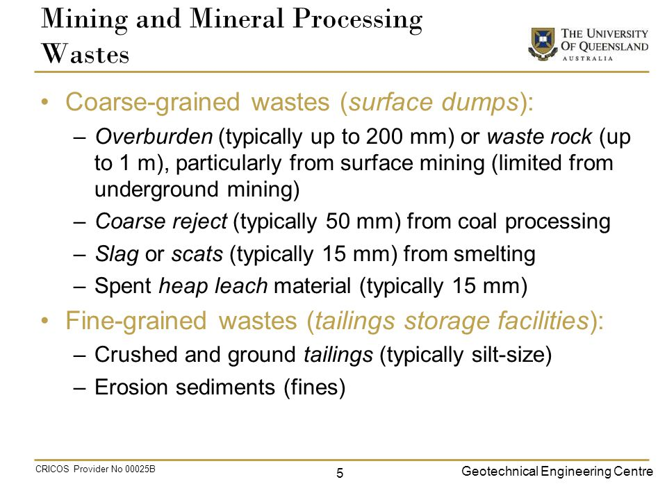 Geotechnical Engineering Centre CRICOS Provider No 00025B Mining and Mineral Processing Wastes Coarse-grained wastes (surface dumps): –Overburden (typically up to 200 mm) or waste rock (up to 1 m), particularly from surface mining (limited from underground mining) –Coarse reject (typically 50 mm) from coal processing –Slag or scats (typically 15 mm) from smelting –Spent heap leach material (typically 15 mm) Fine-grained wastes (tailings storage facilities): –Crushed and ground tailings (typically silt-size) –Erosion sediments (fines) 5