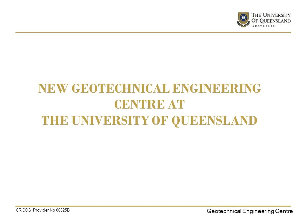 Geotechnical Engineering Centre CRICOS Provider No 00025B NEW GEOTECHNICAL ENGINEERING CENTRE AT THE UNIVERSITY OF QUEENSLAND
