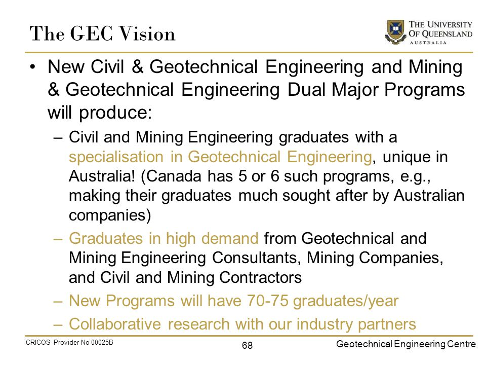Geotechnical Engineering Centre CRICOS Provider No 00025B The GEC Vision New Civil & Geotechnical Engineering and Mining & Geotechnical Engineering Dual Major Programs will produce: –Civil and Mining Engineering graduates with a specialisation in Geotechnical Engineering, unique in Australia.