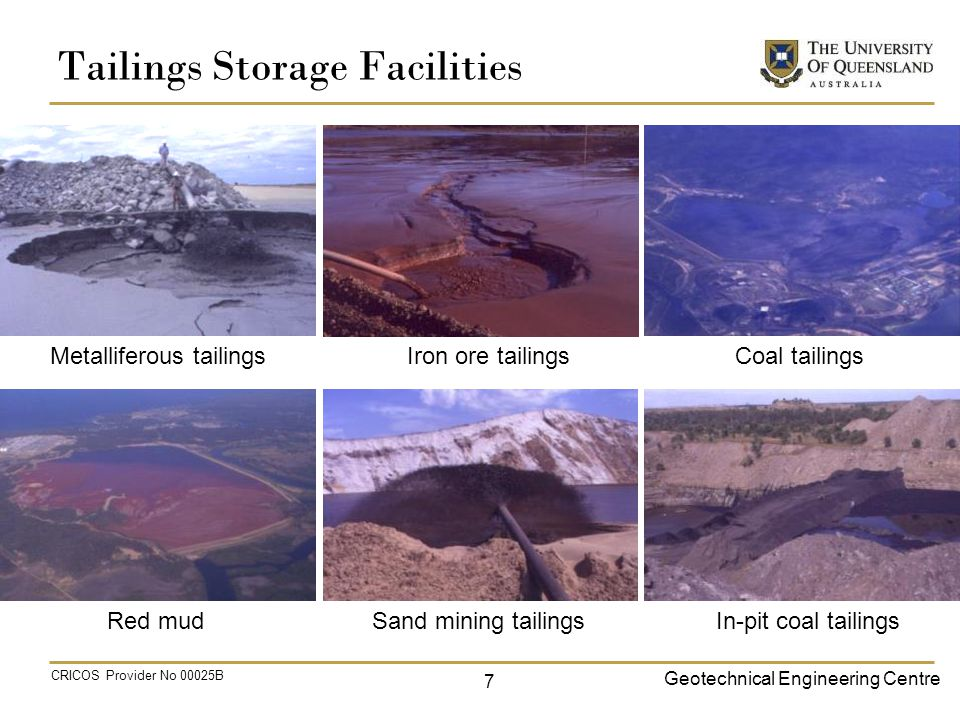 Geotechnical Engineering Centre CRICOS Provider No 00025B Tailings Storage Facilities 7 Metalliferous tailings Iron ore tailings Coal tailings Red mud Sand mining tailings In-pit coal tailings