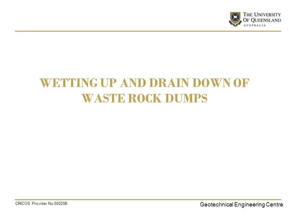 Geotechnical Engineering Centre CRICOS Provider No 00025B WETTING UP AND DRAIN DOWN OF WASTE ROCK DUMPS