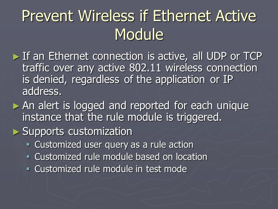 Prevent Wireless if Ethernet Active Module ► If an Ethernet connection is active, all UDP or TCP traffic over any active 802.11 wireless connection is denied, regardless of the application or IP address.