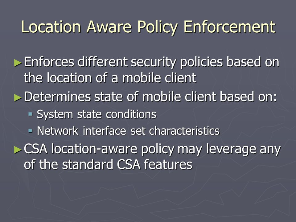 Location Aware Policy Enforcement ► Enforces different security policies based on the location of a mobile client ► Determines state of mobile client based on:  System state conditions  Network interface set characteristics ► CSA location-aware policy may leverage any of the standard CSA features