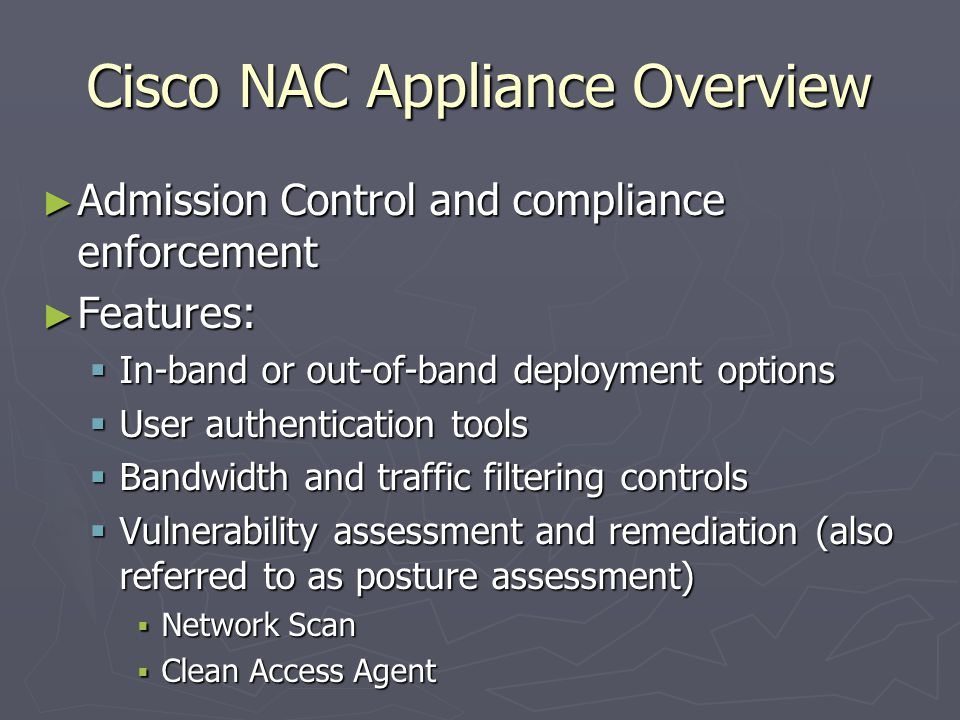 Cisco NAC Appliance Overview ► Admission Control and compliance enforcement ► Features:  In-band or out-of-band deployment options  User authentication tools  Bandwidth and traffic filtering controls  Vulnerability assessment and remediation (also referred to as posture assessment)  Network Scan  Clean Access Agent
