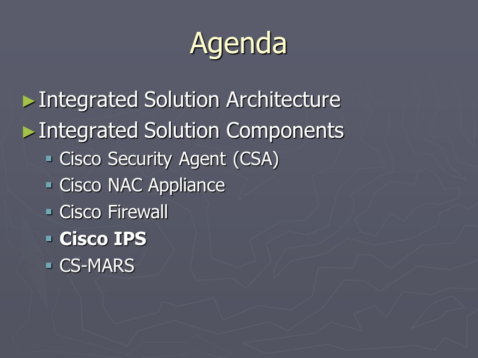 Agenda ► Integrated Solution Architecture ► Integrated Solution Components  Cisco Security Agent (CSA)  Cisco NAC Appliance  Cisco Firewall  Cisco IPS  CS-MARS