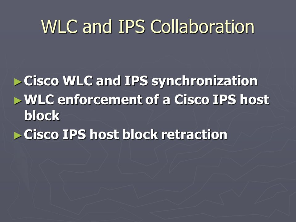 WLC and IPS Collaboration ► Cisco WLC and IPS synchronization ► WLC enforcement of a Cisco IPS host block ► Cisco IPS host block retraction