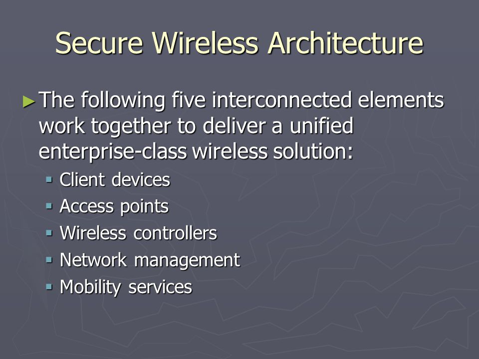 Secure Wireless Architecture ► The following five interconnected elements work together to deliver a unified enterprise-class wireless solution:  Client devices  Access points  Wireless controllers  Network management  Mobility services