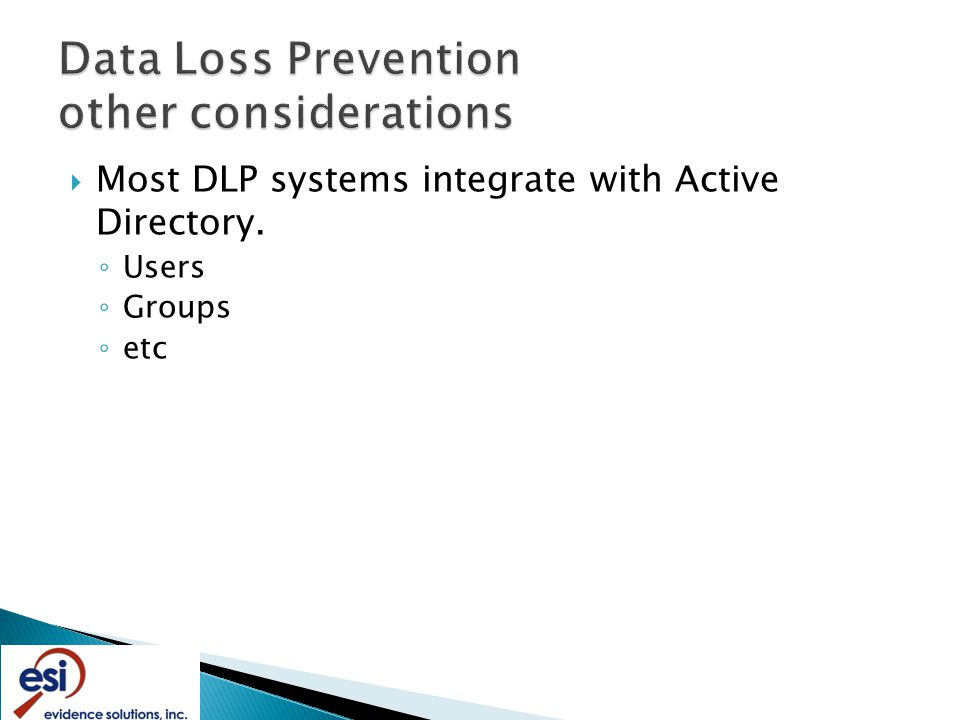  Most DLP systems integrate with Active Directory. ◦ Users ◦ Groups ◦ etc