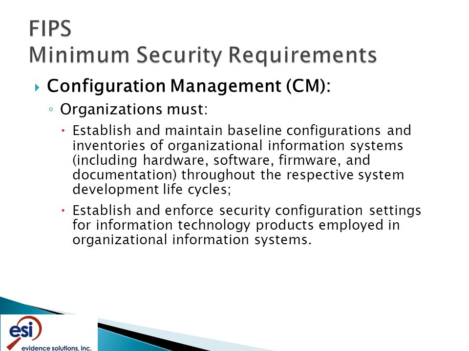  Configuration Management (CM): ◦ Organizations must:  Establish and maintain baseline configurations and inventories of organizational information systems (including hardware, software, firmware, and documentation) throughout the respective system development life cycles;  Establish and enforce security configuration settings for information technology products employed in organizational information systems.