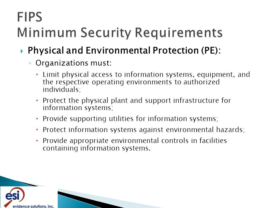  Physical and Environmental Protection (PE): ◦ Organizations must:  Limit physical access to information systems, equipment, and the respective operating environments to authorized individuals;  Protect the physical plant and support infrastructure for information systems;  Provide supporting utilities for information systems;  Protect information systems against environmental hazards;  Provide appropriate environmental controls in facilities containing information systems.