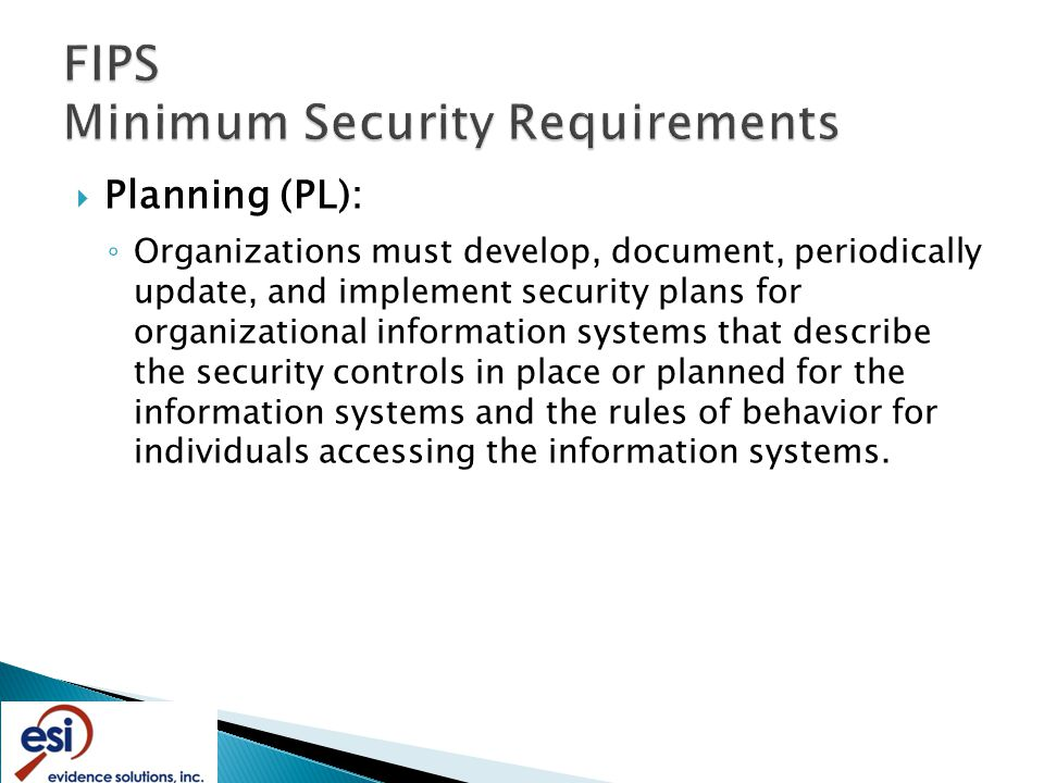  Planning (PL): ◦ Organizations must develop, document, periodically update, and implement security plans for organizational information systems that describe the security controls in place or planned for the information systems and the rules of behavior for individuals accessing the information systems.